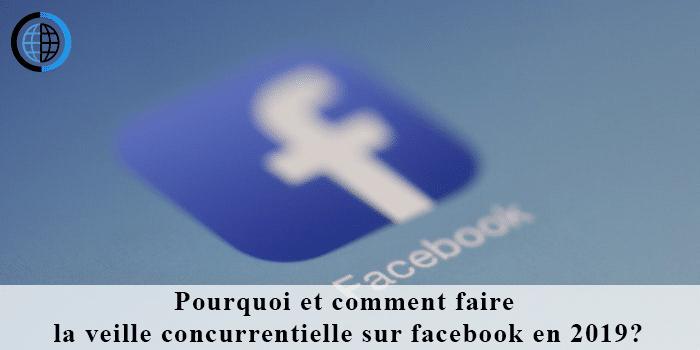 Pourquoi et comment faire la veille concurrentielle sur facebook en 2019 ?