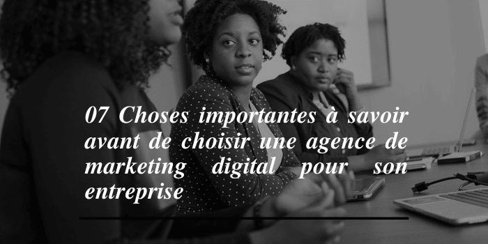07 CHOSES IMPORTANTES A SAVOIR AVANT DE CHOISIR UNE AGENCE DE MARKETING DIGITAL POUR SON ENTREPRISE